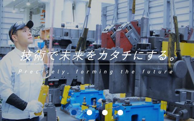 技術で未来をカタチにする。 Precisely forming the future