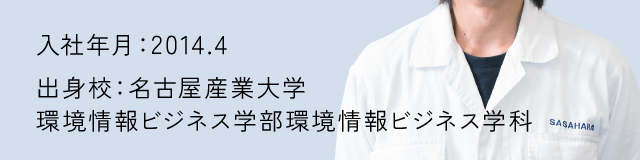 入社年月:2014.1 出身校:名古屋産業大学 環境情報ビジネス学部環境情報ビジネス学科